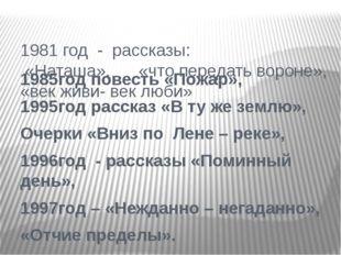 1985год повесть «Пожар», 1995год рассказ «В ту же землю», Очерки «Вниз по Лен