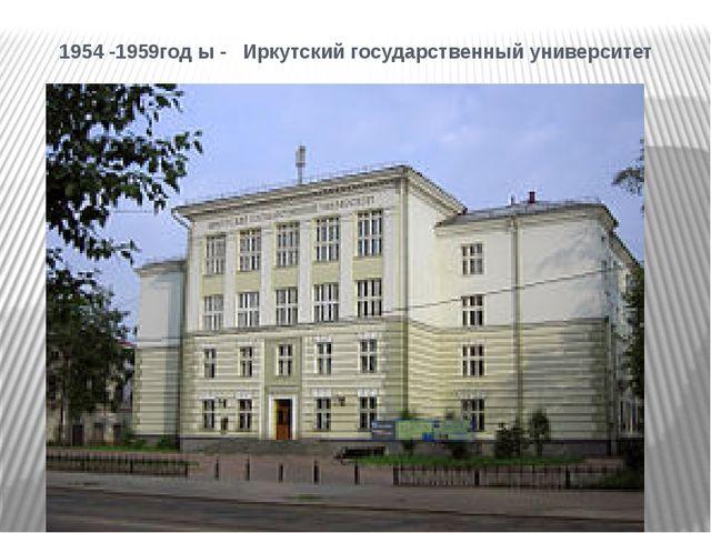 1954 -1959год ы - Иркутский государственный университет