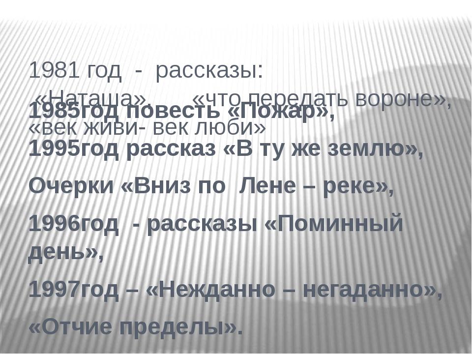 1985год повесть «Пожар», 1995год рассказ «В ту же землю», Очерки «Вниз по Лен...