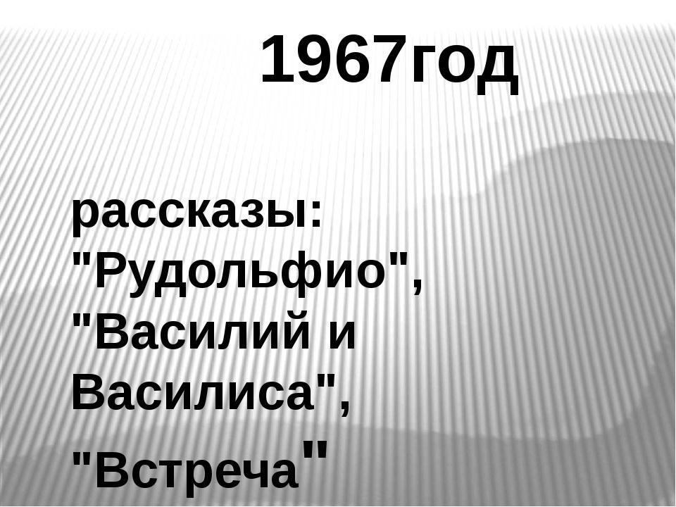 """1967год рассказы: """"Рудольфио"""", """"Василий и Василиса"""", """"Встреча"""""""