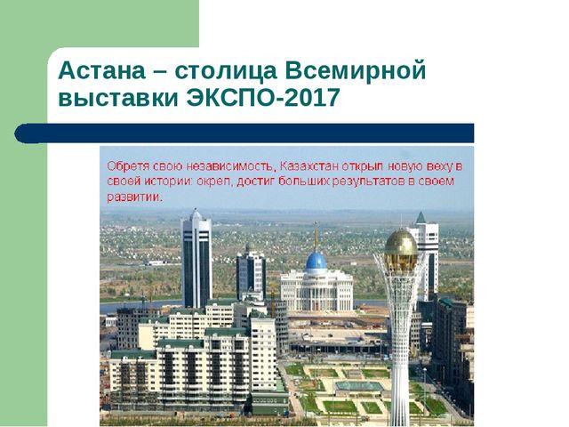 Астана – столица Всемирной выставки ЭКСПО-2017