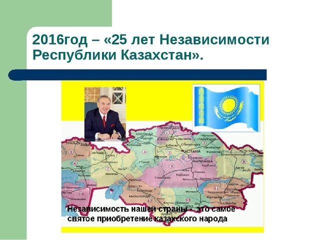 2016год – «25 лет Независимости Республики Казахстан».