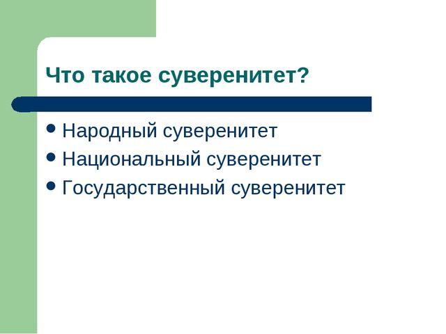 Что такое суверенитет? Народный суверенитет Национальный суверенитет Государс...