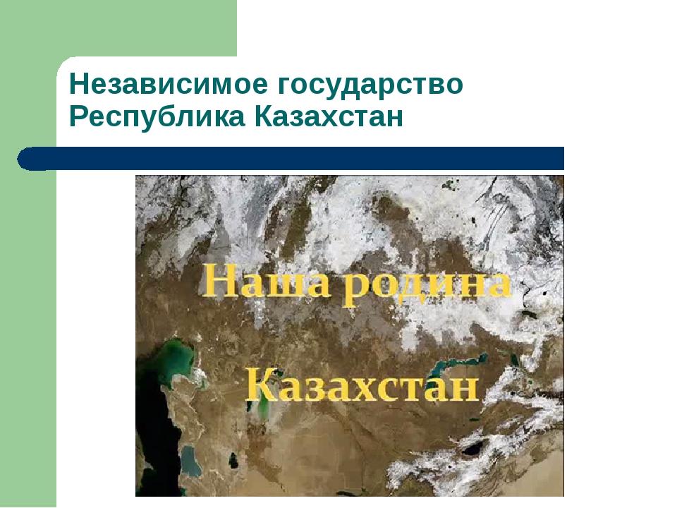 Независимое государство Республика Казахстан