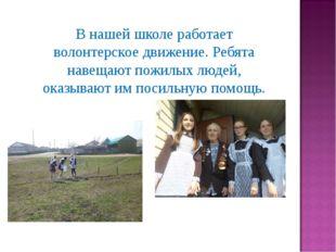 В нашей школе работает волонтерское движение. Ребята навещают пожилых людей,