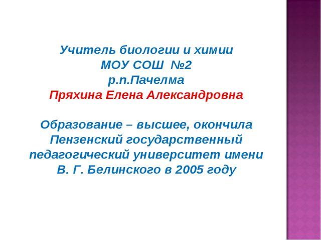 Учитель биологии и химии МОУ СОШ №2 р.п.Пачелма Пряхина Елена Александровна О...