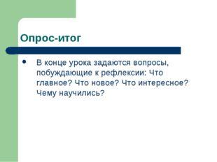 Опрос-итог В конце урока задаются вопросы, побуждающие к рефлексии: Что главн