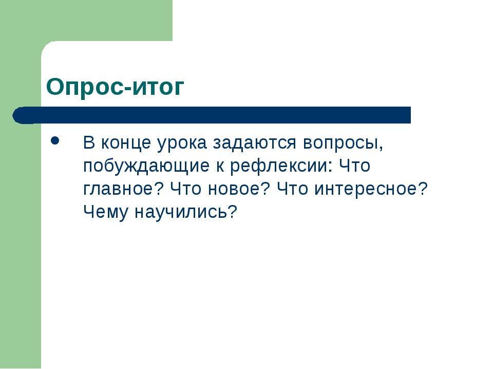 Опрос-итог В конце урока задаются вопросы, побуждающие к рефлексии: Что главн...