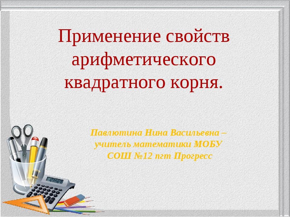 Применение свойств арифметического квадратного корня. Павлютина Нина Васильев...