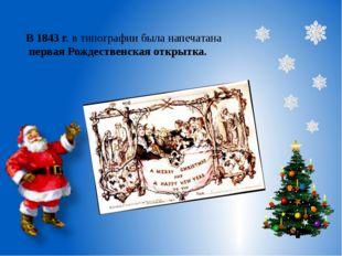 В 1843 г.в типографии была напечатана первая Рождественская открытка.