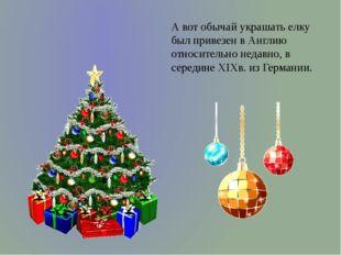 А вот обычай украшать елку был привезен в Англию относительно недавно, в сере