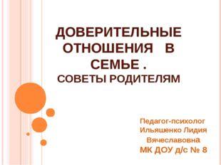 ДОВЕРИТЕЛЬНЫЕ ОТНОШЕНИЯ В СЕМЬЕ . СОВЕТЫ РОДИТЕЛЯМ Педагог-психолог Ильяшенко