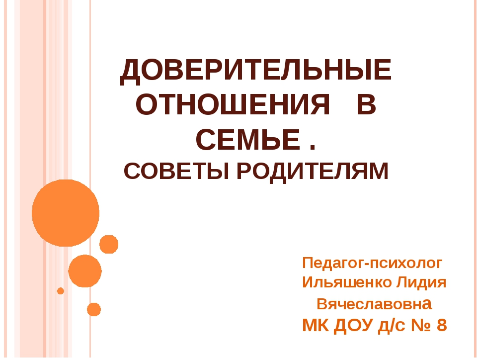 ДОВЕРИТЕЛЬНЫЕ ОТНОШЕНИЯ В СЕМЬЕ . СОВЕТЫ РОДИТЕЛЯМ Педагог-психолог Ильяшенко...