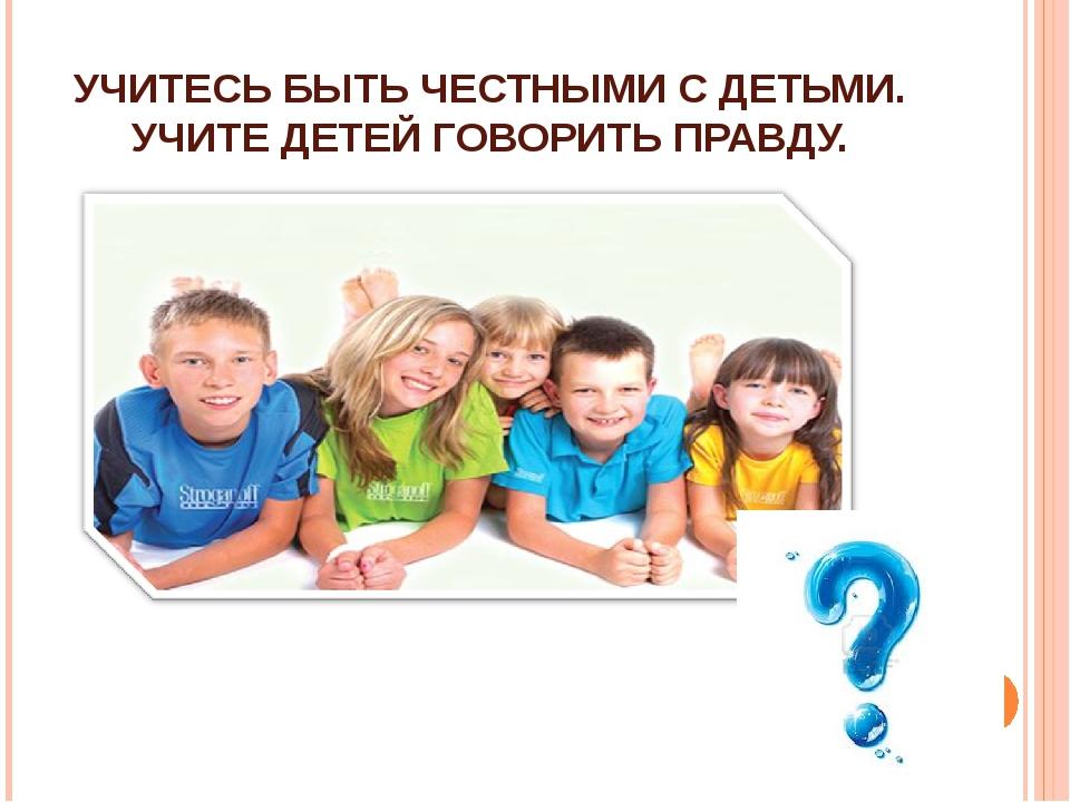 УЧИТЕСЬ БЫТЬ ЧЕСТНЫМИ С ДЕТЬМИ. УЧИТЕ ДЕТЕЙ ГОВОРИТЬ ПРАВДУ.