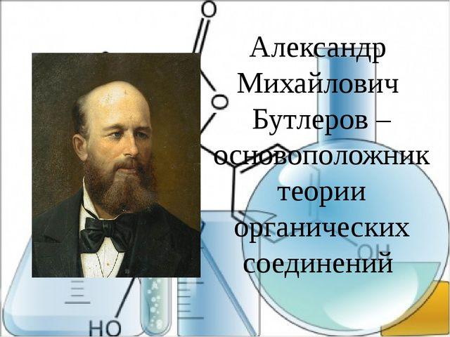 Александр Михайлович Бутлеров – основоположник теории органических соединений