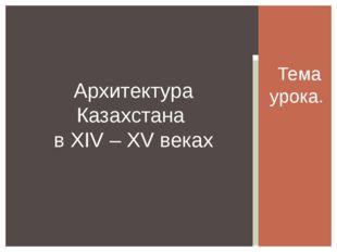 Тема урока. Архитектура Казахстана в XIV – XV веках