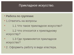 Работа по группам: 1.Ответить на вопросы 1.1 Что такое прикладное искусство?