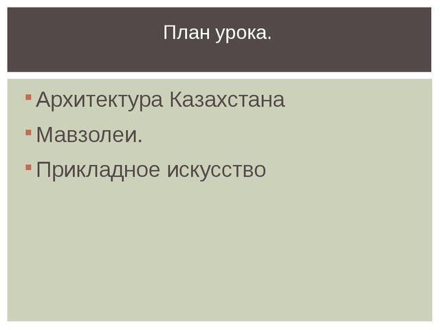 Архитектура Казахстана Мавзолеи. Прикладное искусство План урока.
