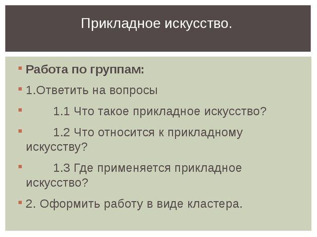 Работа по группам: 1.Ответить на вопросы 1.1 Что такое прикладное искусство?...