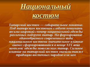 Национальный костюм Татарский костюм — собирательное понятие. Под татарским к