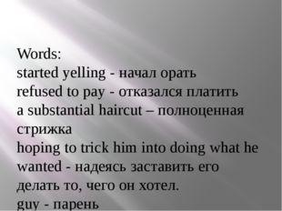 Words: started yelling - начал орать refused to pay - отказался платить a su