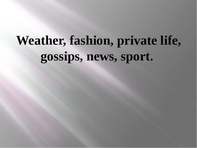Weather, fashion, private life, gossips, news, sport.