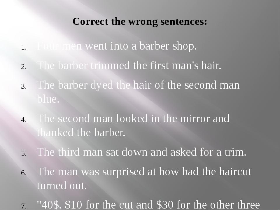 Correct the wrong sentences: Four men went into a barber shop. The barber tri...