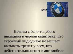 BMW Начнем с бело-голубого шильдика в черной окантовке. Его скромный вид одн