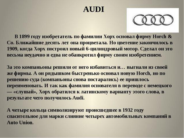 AUDI В 1899 году изобретатель по фамилии Хорх основал фирму Horch & Со. Ближ...