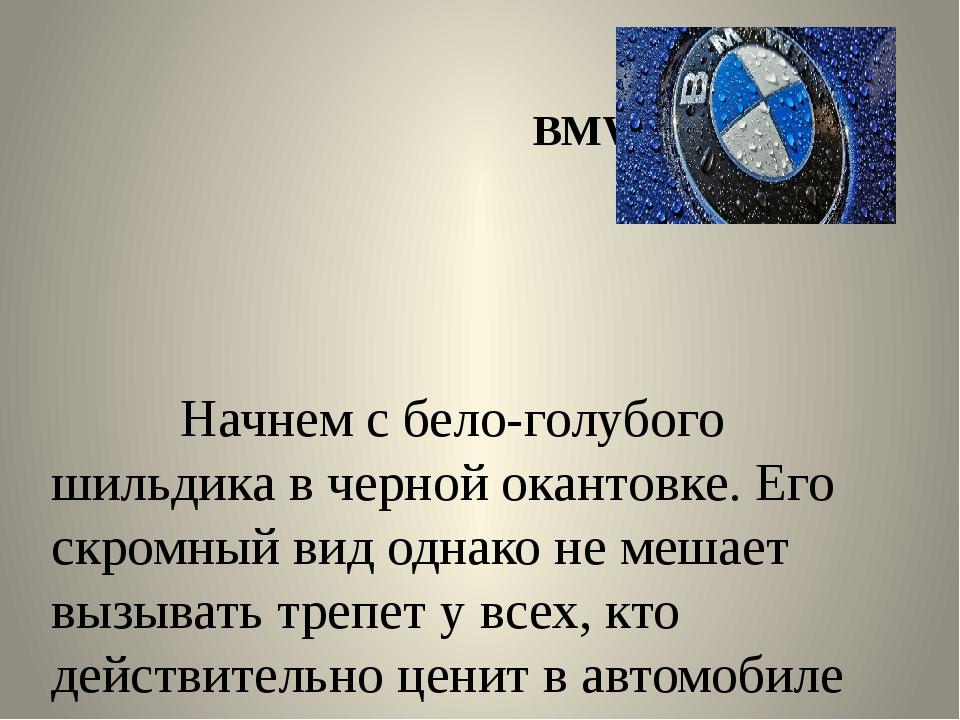 BMW Начнем с бело-голубого шильдика в черной окантовке. Его скромный вид одн...