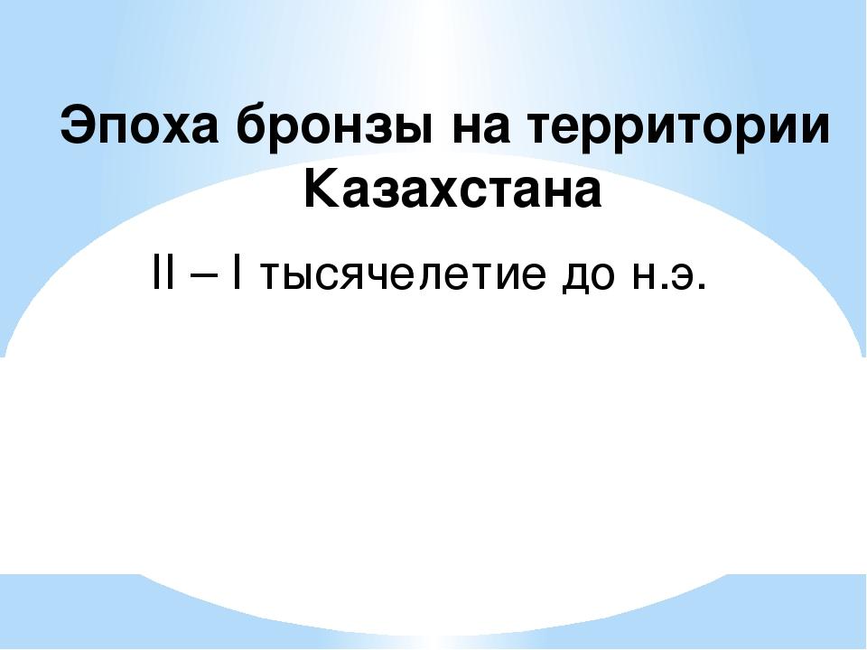 Эпоха бронзы на территории Казахстана II – I тысячелетие до н.э.
