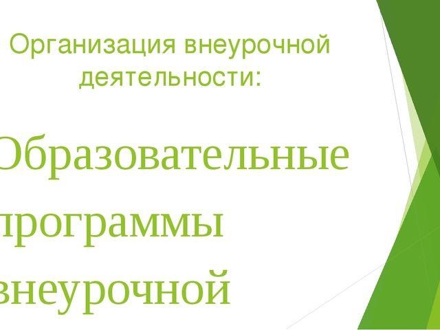 Организация внеурочной деятельности: Образовательные программы внеурочной дея...