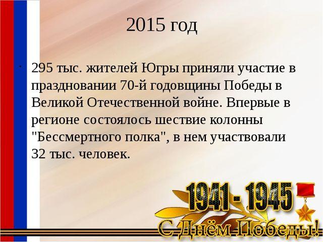 2015 год 295 тыс. жителей Югры приняли участие в праздновании 70-й годовщины...