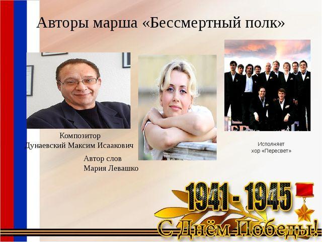 Авторы марша «Бессмертный полк» Композитор Дунаевский Максим Исаакович Автор...