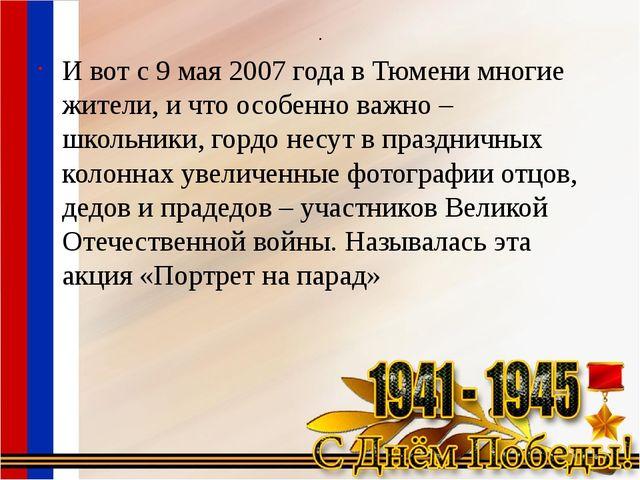 . И вот с 9 мая 2007 года в Тюмени многие жители, и что особенно важно – школ...