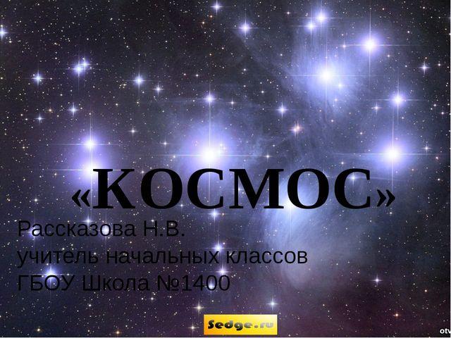 Рассказова Н.В. учитель начальных классов ГБОУ Школа №1400 «КОСМОС»