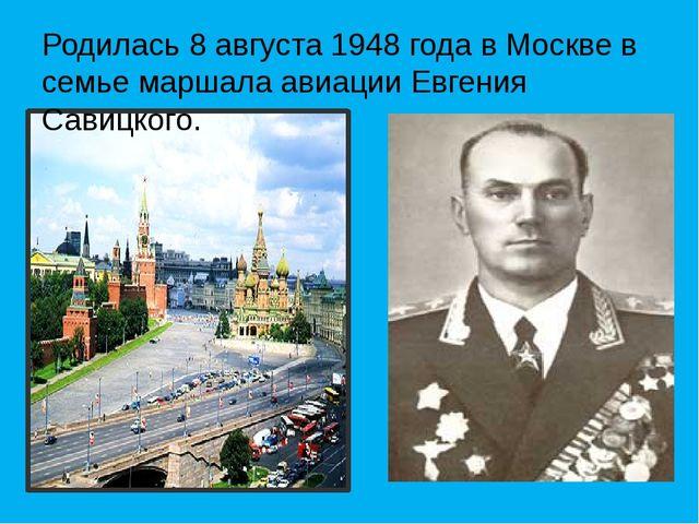 Родилась 8 августа 1948 года в Москве в семье маршала авиации Евгения Савицко...