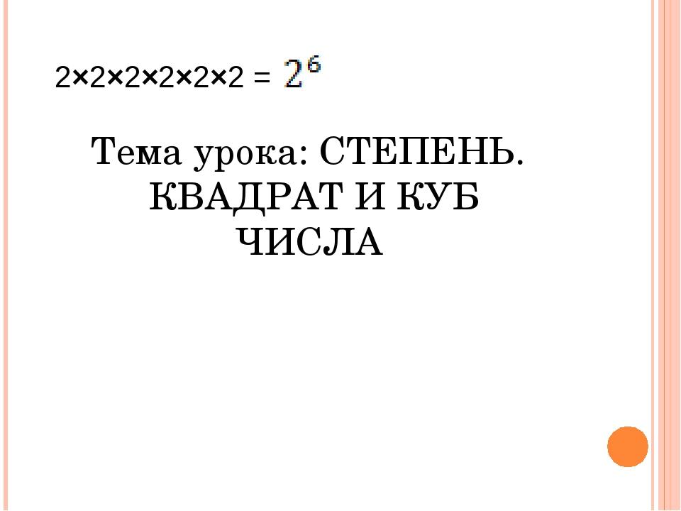 2×2×2×2×2×2 = Тема урока: СТЕПЕНЬ. КВАДРАТ И КУБ ЧИСЛА