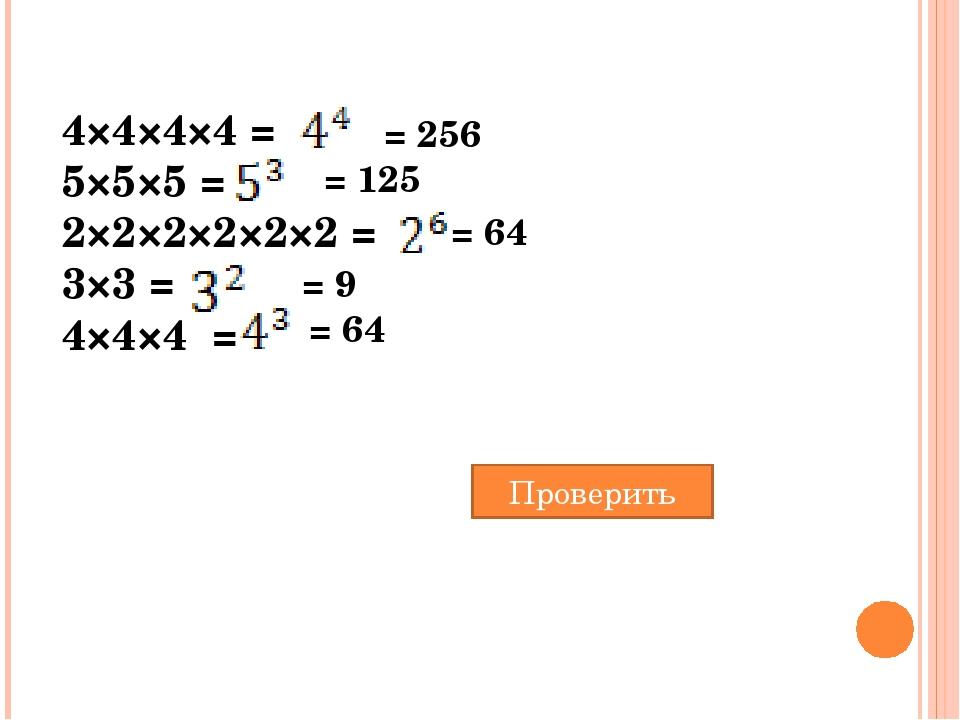 4×4×4×4 = 5×5×5 = 2×2×2×2×2×2 = 3×3 = 4×4×4 = = 256 = 125 = 64 = 9 = 64 Пров...