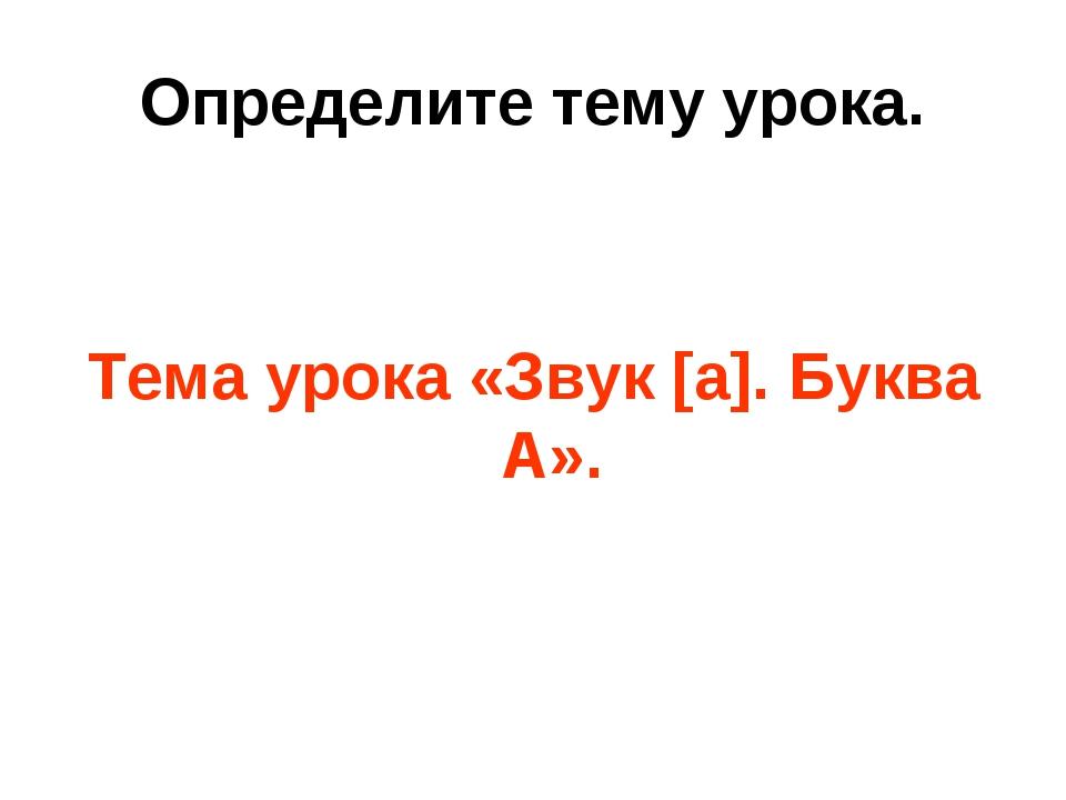 Определите тему урока. Тема урока «Звук [а]. Буква А».