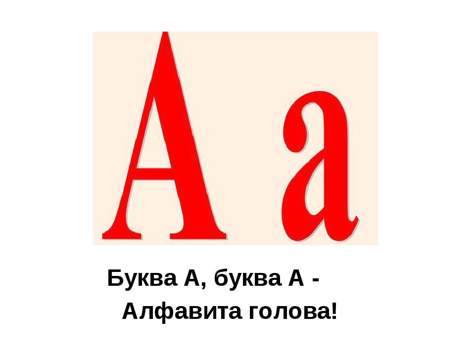 Буква А, буква А - Алфавита голова!