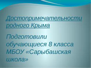 Достопримечательности родного Крыма Подготовили обучающиеся 8 класса МБОУ «Са