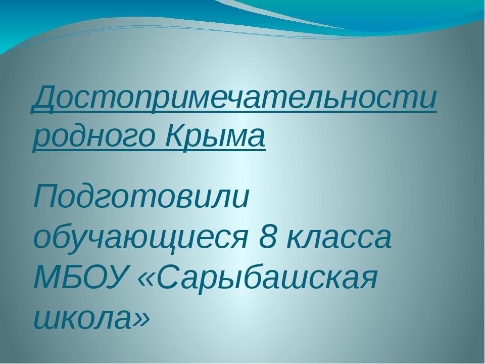 Достопримечательности родного Крыма Подготовили обучающиеся 8 класса МБОУ «Са...