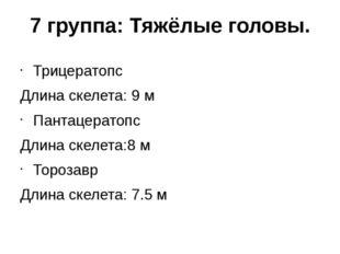 7 группа: Тяжёлые головы. Трицератопс Длина скелета: 9 м Пантацератопс Длина