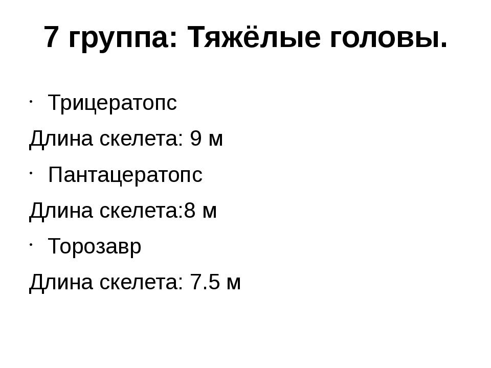 7 группа: Тяжёлые головы. Трицератопс Длина скелета: 9 м Пантацератопс Длина...
