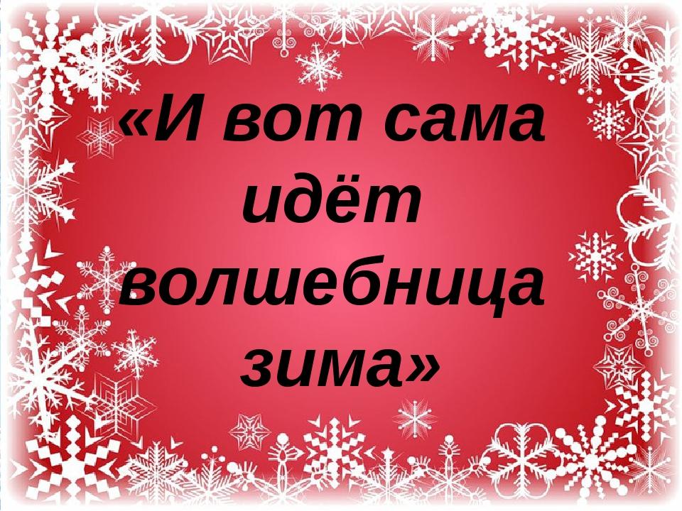 «И вот сама идёт волшебница зима»