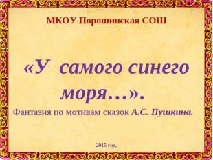 МКОУ Порошинская СОШ «У самого синего моря…». Фантазия по мотивам сказок А.С.