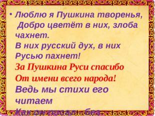 Люблю я Пушкина творенья, Добро цветёт в них, злоба чахнет. В них русский ду