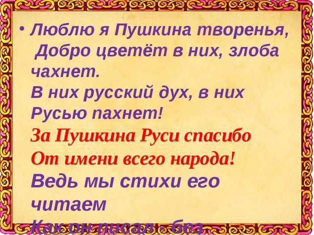Люблю я Пушкина творенья, Добро цветёт в них, злоба чахнет. В них русский ду...