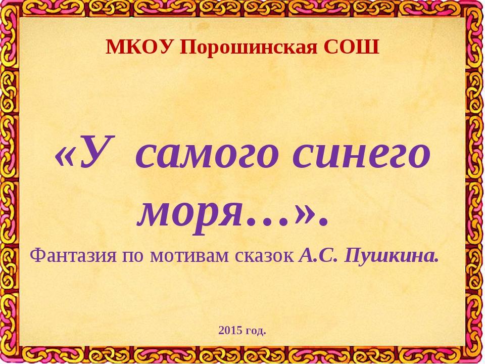 МКОУ Порошинская СОШ «У самого синего моря…». Фантазия по мотивам сказок А.С....